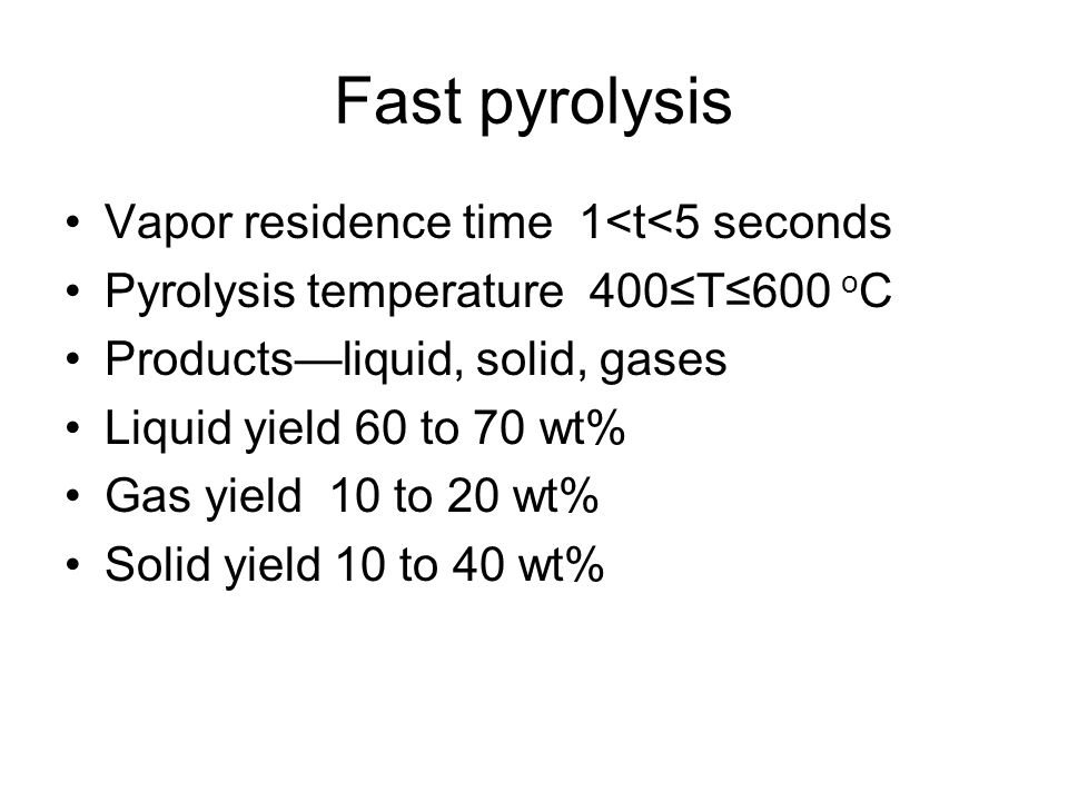 Fast pyrolysis Vapor residence time 1<t<5 seconds Pyrolysis temperature 400≤T≤600 o C Products—liquid, solid, gases Liquid yield 60 to 70 wt% Gas yield 10 to 20 wt% Solid yield 10 to 40 wt%