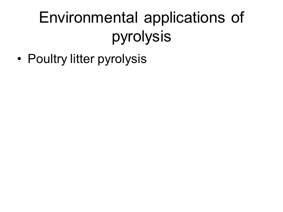 Environmental applications of pyrolysis Poultry litter pyrolysis