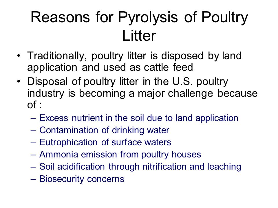 Reasons for Pyrolysis of Poultry Litter Traditionally, poultry litter is disposed by land application and used as cattle feed Disposal of poultry litter in the U.S.