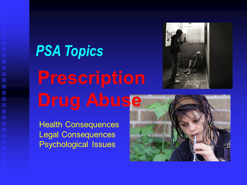 Prescription Drug Abuse PSA Topics Health Consequences Legal Consequences Psychological Issues