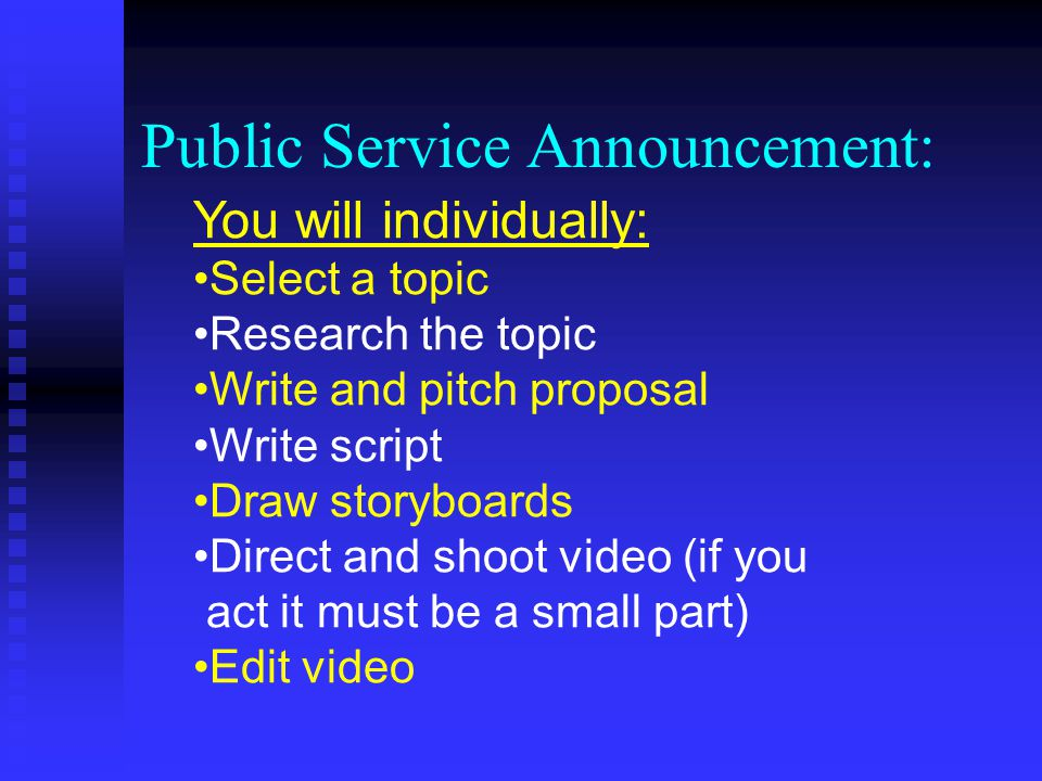 Public Service Announcement: You will individually: Select a topic Research the topic Write and pitch proposal Write script Draw storyboards Direct and shoot video (if you act it must be a small part) Edit video
