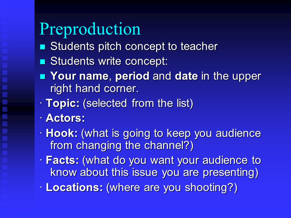 Preproduction Students pitch concept to teacher Students pitch concept to teacher Students write concept: Students write concept: Your name, period and date in the upper right hand corner.