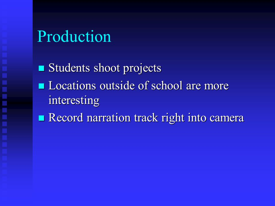 Production Students shoot projects Students shoot projects Locations outside of school are more interesting Locations outside of school are more interesting Record narration track right into camera Record narration track right into camera