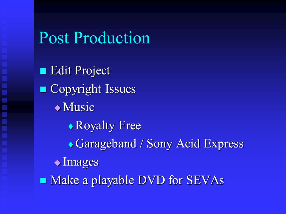 Post Production Edit Project Edit Project Copyright Issues Copyright Issues  Music  Royalty Free  Garageband / Sony Acid Express  Images Make a playable DVD for SEVAs Make a playable DVD for SEVAs