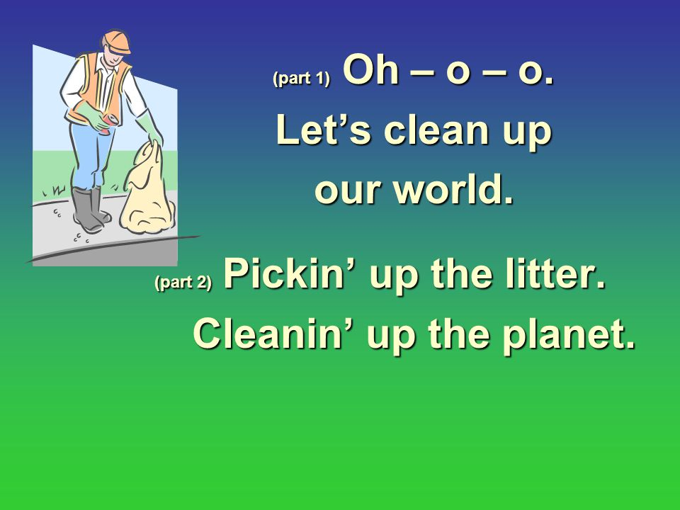 (part 1) Oh – o – o.Let's clean up our world. (part 2) Pickin' up the litter.