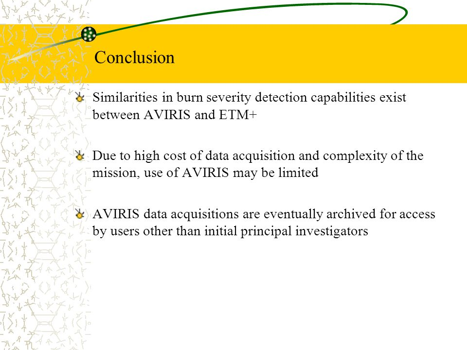 Conclusion Similarities in burn severity detection capabilities exist between AVIRIS and ETM+ Due to high cost of data acquisition and complexity of the mission, use of AVIRIS may be limited AVIRIS data acquisitions are eventually archived for access by users other than initial principal investigators