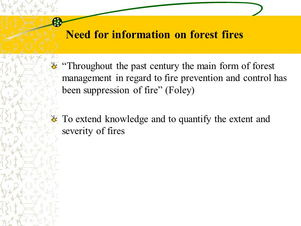 Need for information on forest fires Throughout the past century the main form of forest management in regard to fire prevention and control has been suppression of fire (Foley) To extend knowledge and to quantify the extent and severity of fires