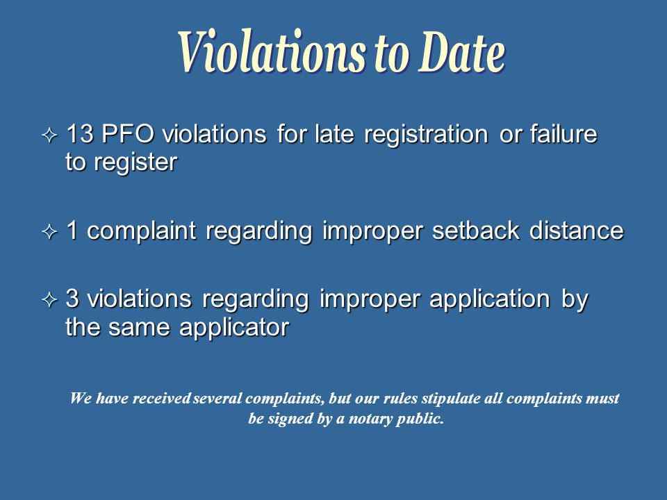  13 PFO violations for late registration or failure to register  1 complaint regarding improper setback distance  3 violations regarding improper application by the same applicator We have received several complaints, but our rules stipulate all complaints must be signed by a notary public.