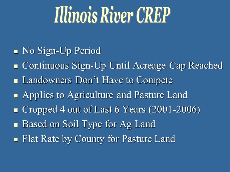 No Sign-Up Period No Sign-Up Period Continuous Sign-Up Until Acreage Cap Reached Continuous Sign-Up Until Acreage Cap Reached Landowners Don't Have to Compete Landowners Don't Have to Compete Applies to Agriculture and Pasture Land Applies to Agriculture and Pasture Land Cropped 4 out of Last 6 Years (2001-2006) Cropped 4 out of Last 6 Years (2001-2006) Based on Soil Type for Ag Land Based on Soil Type for Ag Land Flat Rate by County for Pasture Land Flat Rate by County for Pasture Land