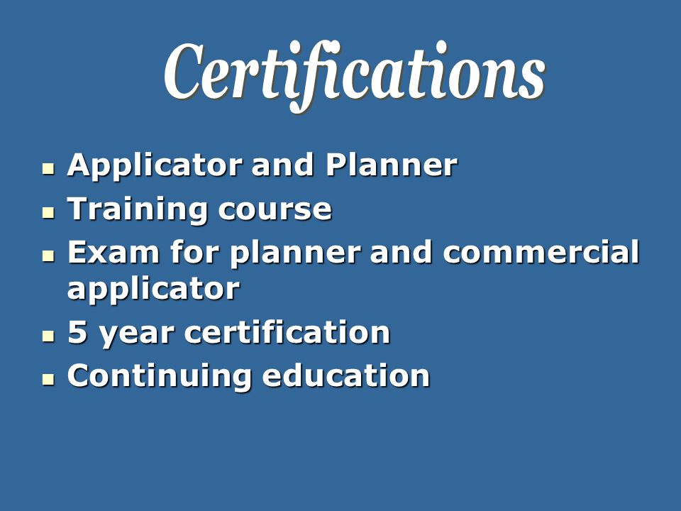 Applicator and Planner Applicator and Planner Training course Training course Exam for planner and commercial applicator Exam for planner and commercial applicator 5 year certification 5 year certification Continuing education Continuing education