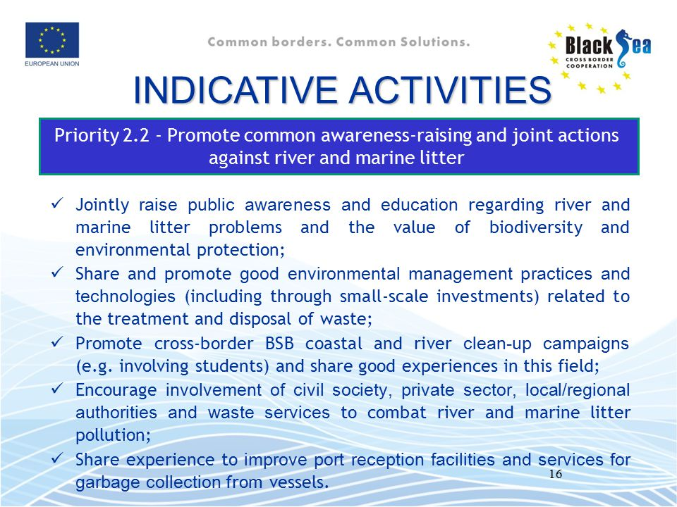 16 Priority 2.2 - Promote common awareness-raising and joint actions against river and marine litter INDICATIVE ACTIVITIES Jointly raise public awaren