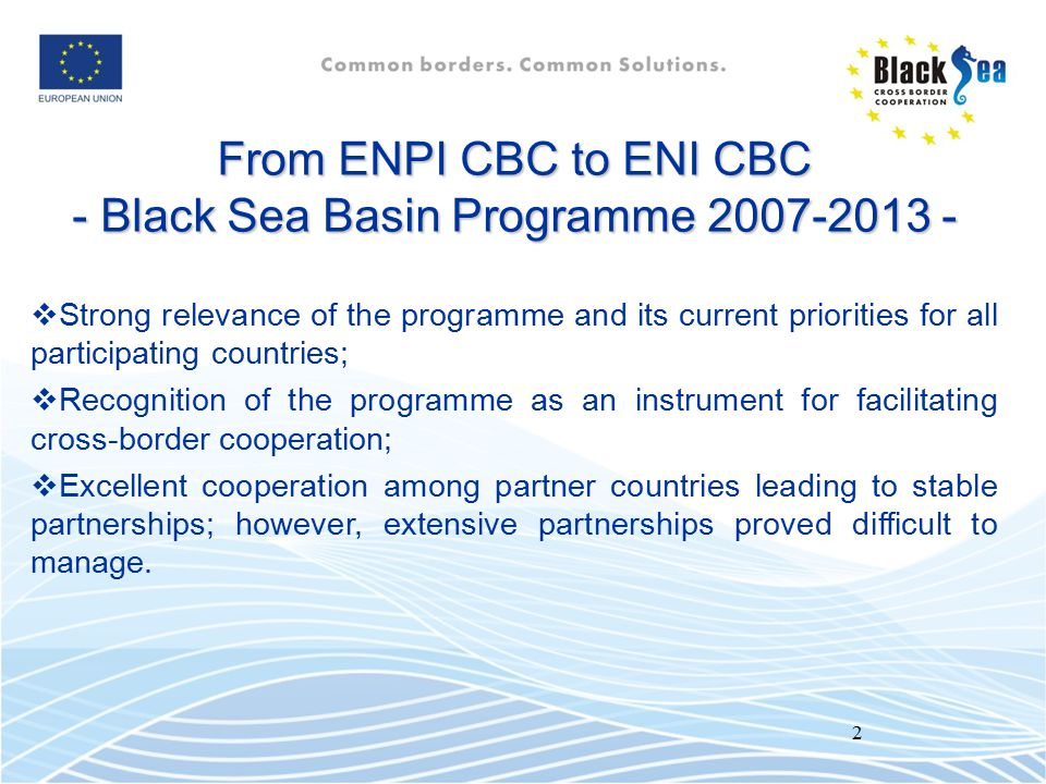 3 Lessons learnt The common experience of the past years has to make the next ENI CBC Black Sea Basin Programme 2014-2020 more efficient, with: a faster start; thematic concentration, with more focused objectives and indicators; an increased impact in the region; more concrete and visible results; more accent on sustainability; simplified procedures & more oriented towards beneficiaries.