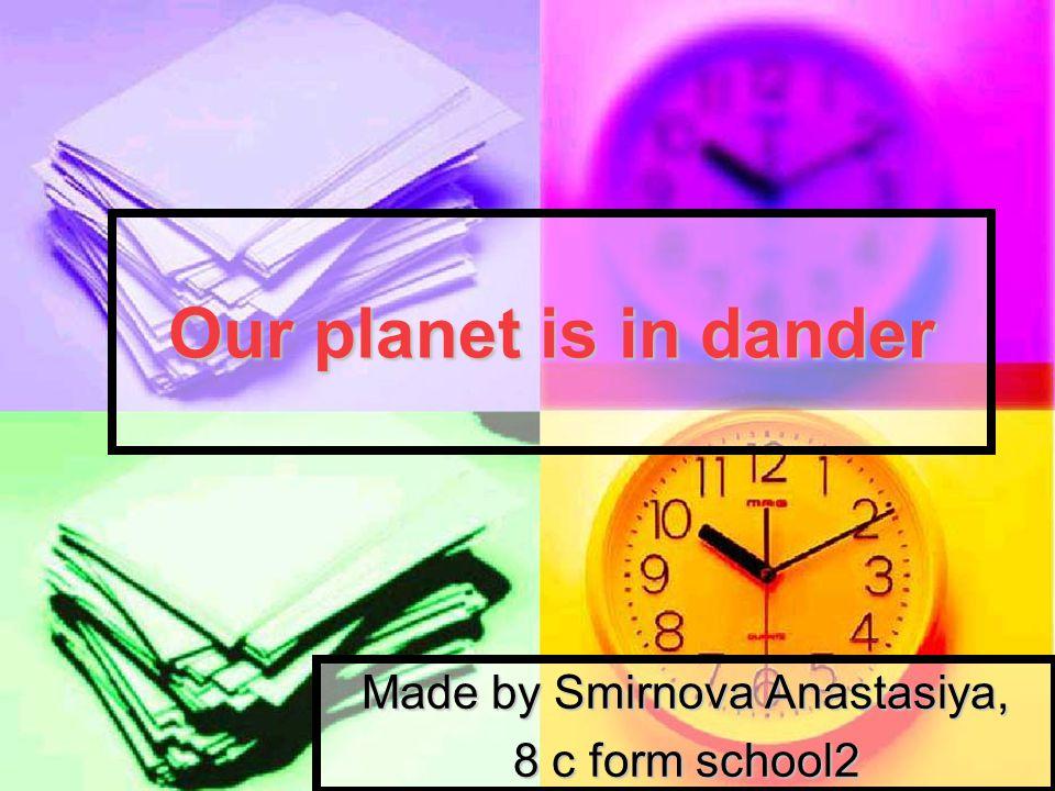 Our planet is in dander Made by Smirnova Anastasiya, 8 с form school2