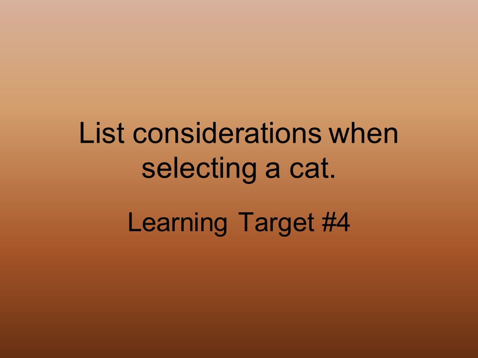 List considerations when selecting a cat. Learning Target #4