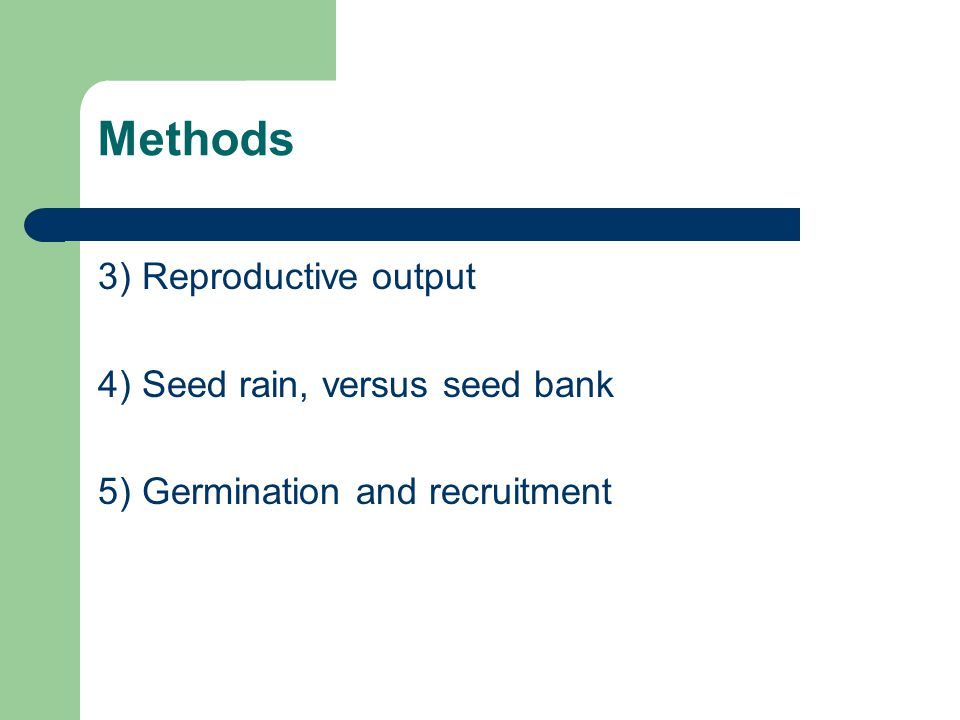 Methods 3) Reproductive output 4) Seed rain, versus seed bank 5) Germination and recruitment