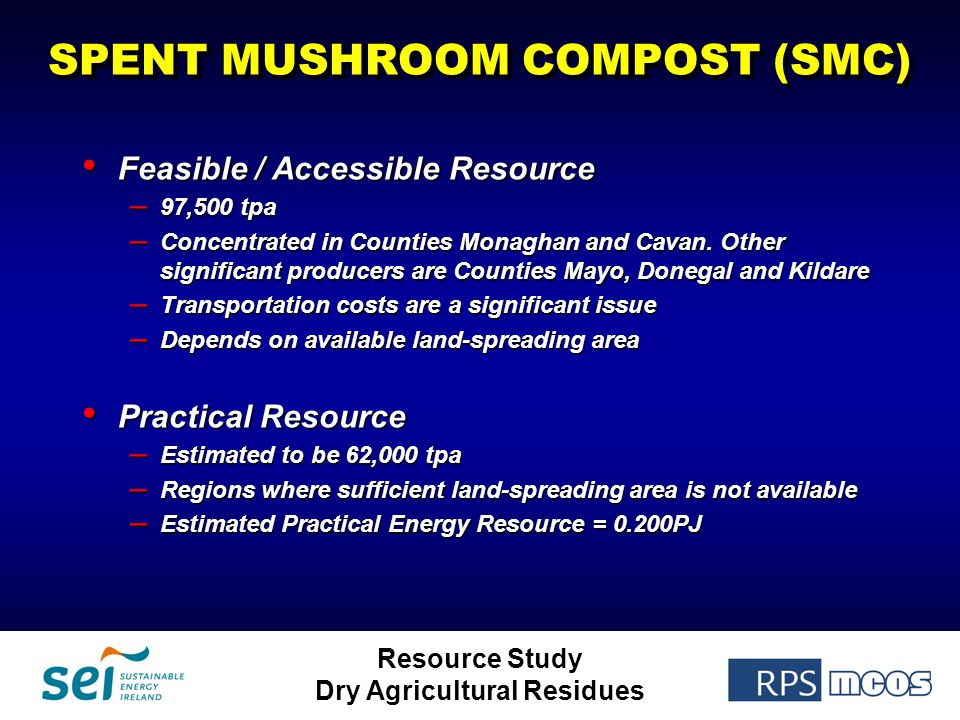 Resource Study Dry Agricultural Residues SPENT MUSHROOM COMPOST (SMC) Feasible / Accessible Resource Feasible / Accessible Resource – 97,500 tpa – Con