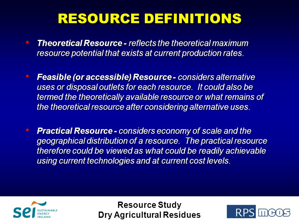 Resource Study Dry Agricultural Residues RESOURCE DEFINITIONS Theoretical Resource - reflects the theoretical maximum resource potential that exists a