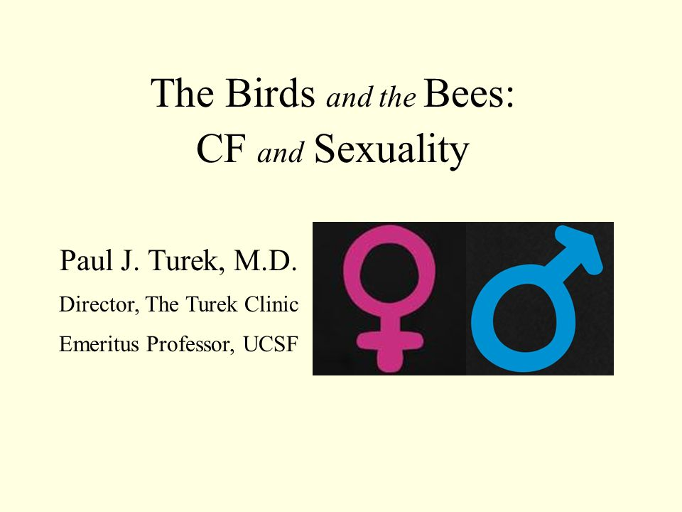 The Birds and the Bees: CF and Sexuality Paul J. Turek, M.D. Director, The Turek Clinic Emeritus Professor, UCSF