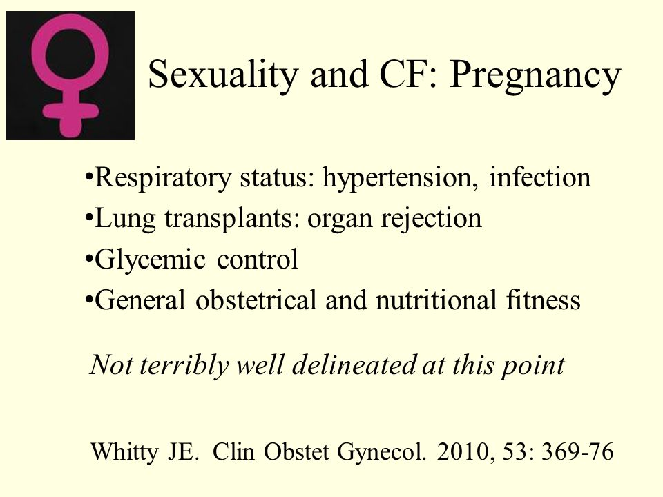 Sexuality and CF: Pregnancy Respiratory status: hypertension, infection Lung transplants: organ rejection Glycemic control General obstetrical and nut