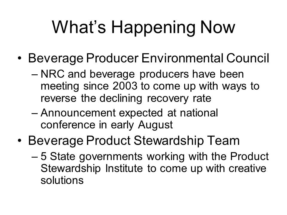 What's Happening Now Beverage Producer Environmental Council –NRC and beverage producers have been meeting since 2003 to come up with ways to reverse the declining recovery rate –Announcement expected at national conference in early August Beverage Product Stewardship Team –5 State governments working with the Product Stewardship Institute to come up with creative solutions