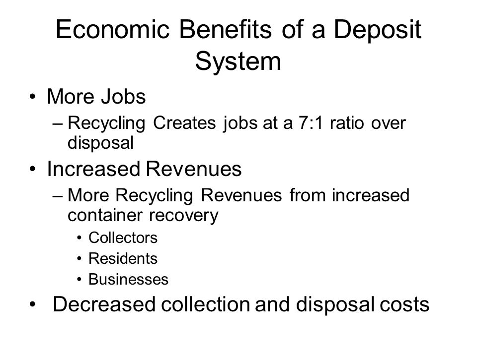 Economic Benefits of a Deposit System More Jobs –Recycling Creates jobs at a 7:1 ratio over disposal Increased Revenues –More Recycling Revenues from increased container recovery Collectors Residents Businesses Decreased collection and disposal costs