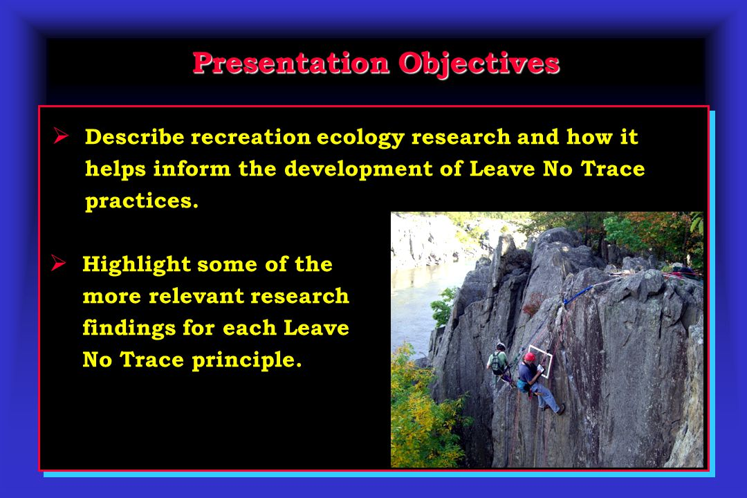 Presentation Objectives  Describe recreation ecology research and how it helps inform the development of Leave No Trace practices.