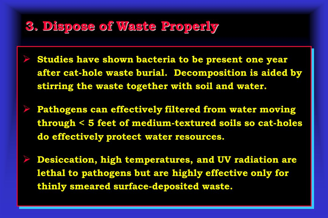 3. Dispose of Waste Properly  Studies have shown bacteria to be present one year after cat-hole waste burial. Decomposition is aided by stirring the