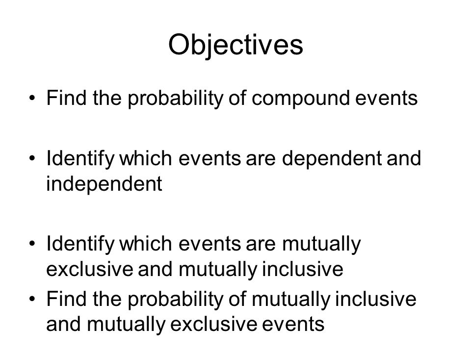 Objectives Find the probability of compound events Identify which events are dependent and independent Identify which events are mutually exclusive and mutually inclusive Find the probability of mutually inclusive and mutually exclusive events