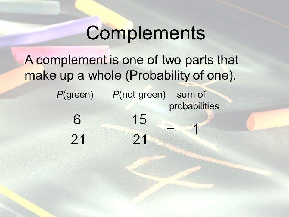 Complements A complement is one of two parts that make up a whole (Probability of one).