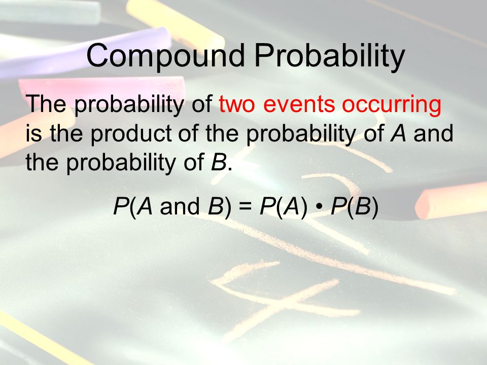 Compound Probability The probability of two events occurring is the product of the probability of A and the probability of B.