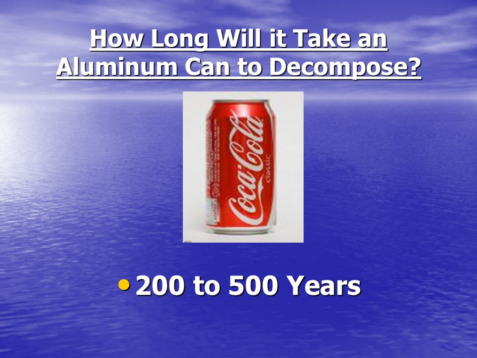 How Long Will it Take an Aluminum Can to Decompose? 200 to 500 Years