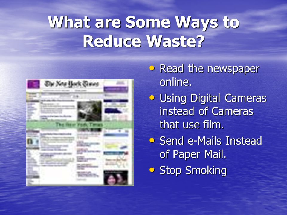 What are Some Ways to Reduce Waste? Read the newspaper online. Read the newspaper online. Using Digital Cameras instead of Cameras that use film. Usin