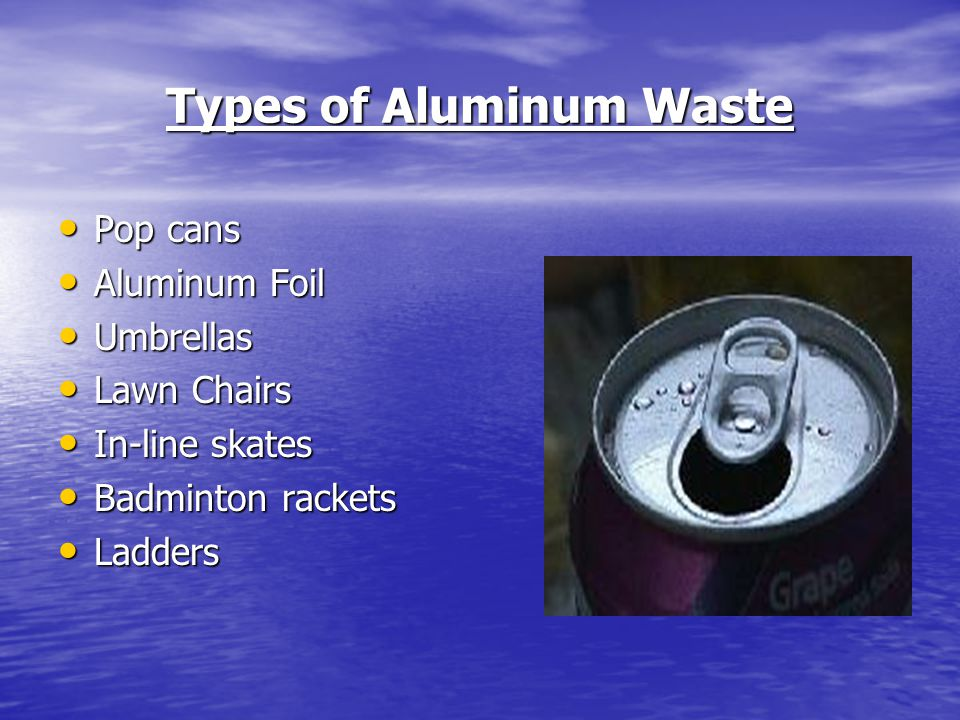 Types of Aluminum Waste Pop cans Pop cans Aluminum Foil Aluminum Foil Umbrellas Umbrellas Lawn Chairs Lawn Chairs In-line skates In-line skates Badminton rackets Badminton rackets Ladders Ladders