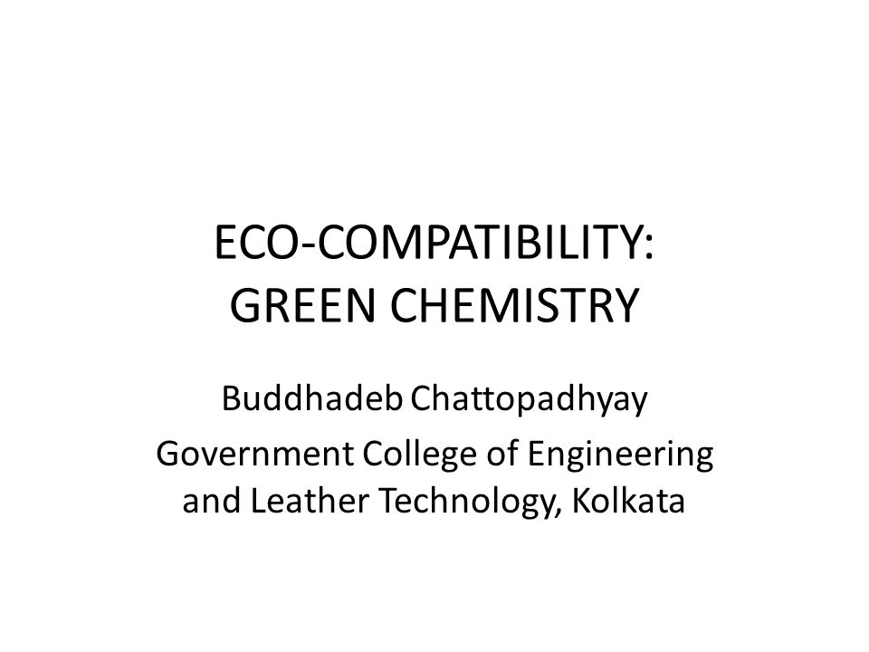 ECO-COMPATIBILITY: GREEN CHEMISTRY Buddhadeb Chattopadhyay Government College of Engineering and Leather Technology, Kolkata