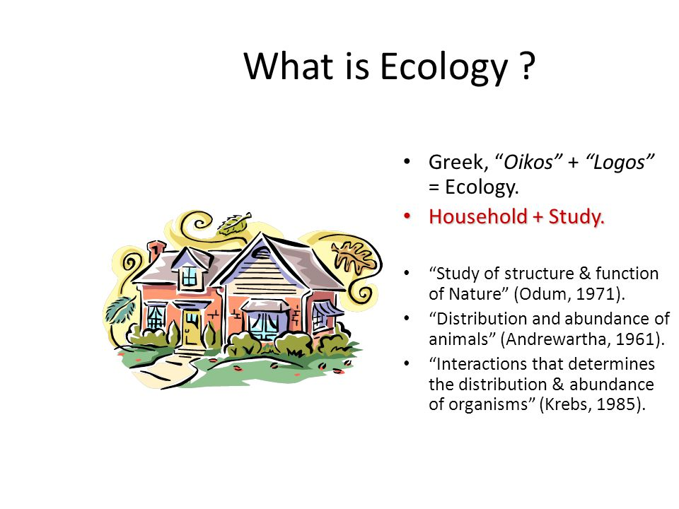 "What is Ecology ? Greek, ""Oikos"" + ""Logos"" = Ecology. Household + Study. Household + Study. ""Study of structure & function of Nature"" (Odum, 1971). ""D"
