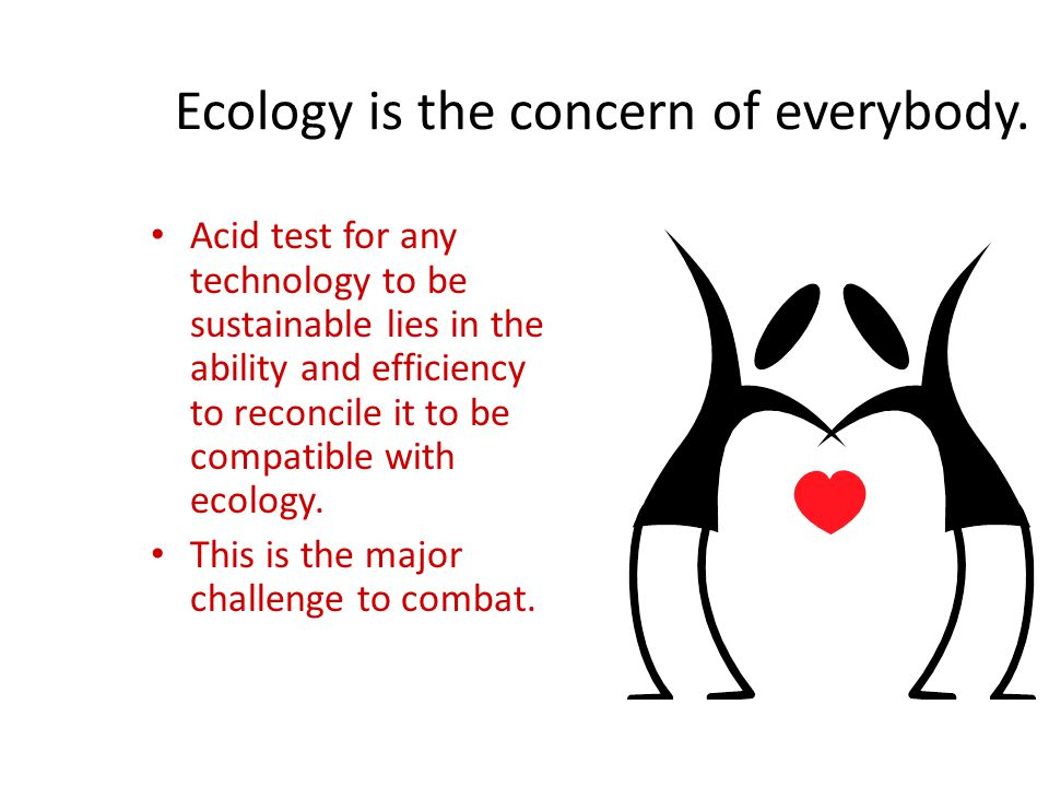 Ecology is the concern of everybody. Acid test for any technology to be sustainable lies in the ability and efficiency to reconcile it to be compatibl