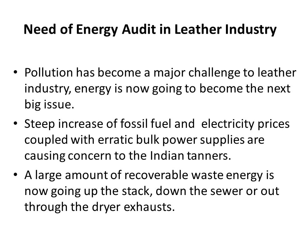 Need of Energy Audit in Leather Industry Pollution has become a major challenge to leather industry, energy is now going to become the next big issue.