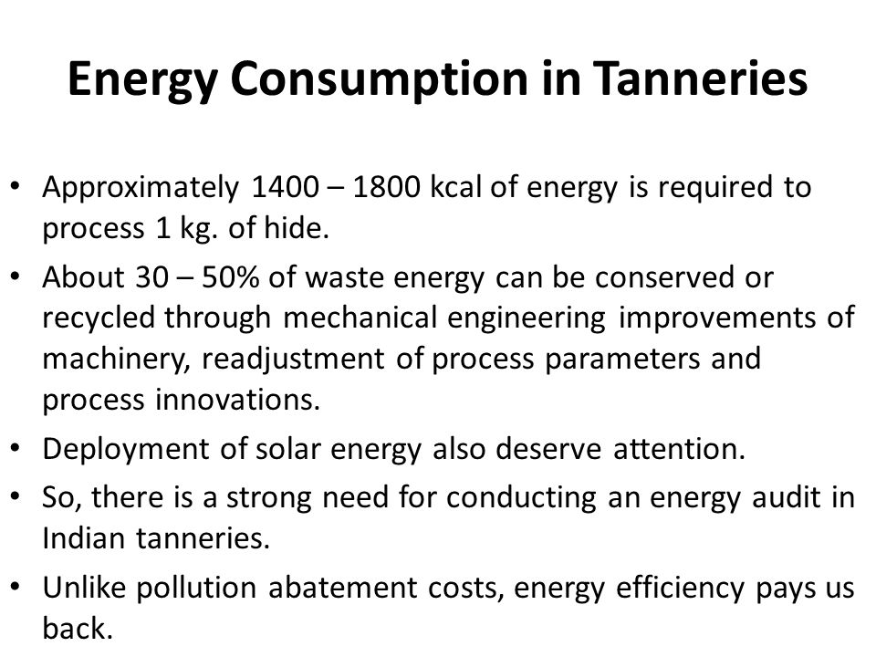 Energy Consumption in Tanneries Approximately 1400 – 1800 kcal of energy is required to process 1 kg. of hide. About 30 – 50% of waste energy can be c