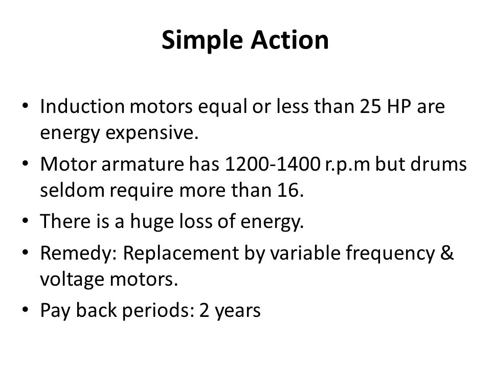 Simple Action Induction motors equal or less than 25 HP are energy expensive. Motor armature has 1200-1400 r.p.m but drums seldom require more than 16