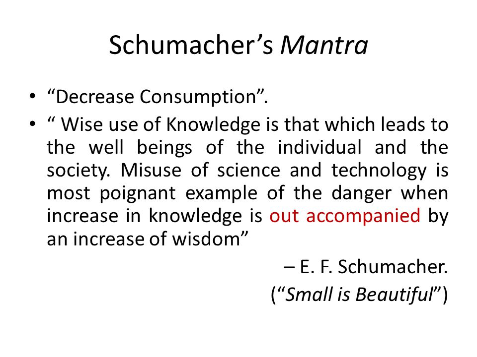 "Schumacher's Mantra ""Decrease Consumption"". "" Wise use of Knowledge is that which leads to the well beings of the individual and the society. Misuse o"