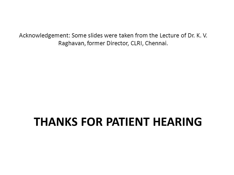 THANKS FOR PATIENT HEARING Acknowledgement: Some slides were taken from the Lecture of Dr. K. V. Raghavan, former Director, CLRI, Chennai.