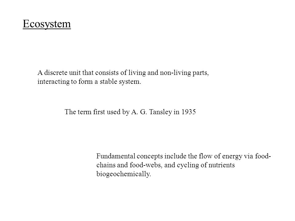 Ecosystem A discrete unit that consists of living and non-living parts, interacting to form a stable system. The term first used by A. G. Tansley in 1