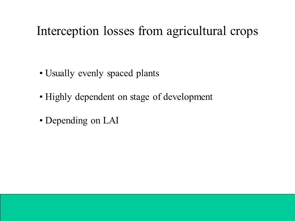 Interception losses from agricultural crops Usually evenly spaced plants Highly dependent on stage of development Depending on LAI
