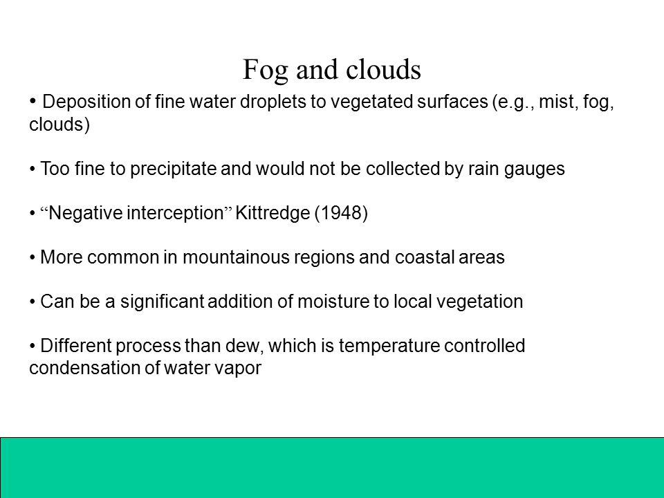 Fog and clouds Deposition of fine water droplets to vegetated surfaces (e.g., mist, fog, clouds) Too fine to precipitate and would not be collected by