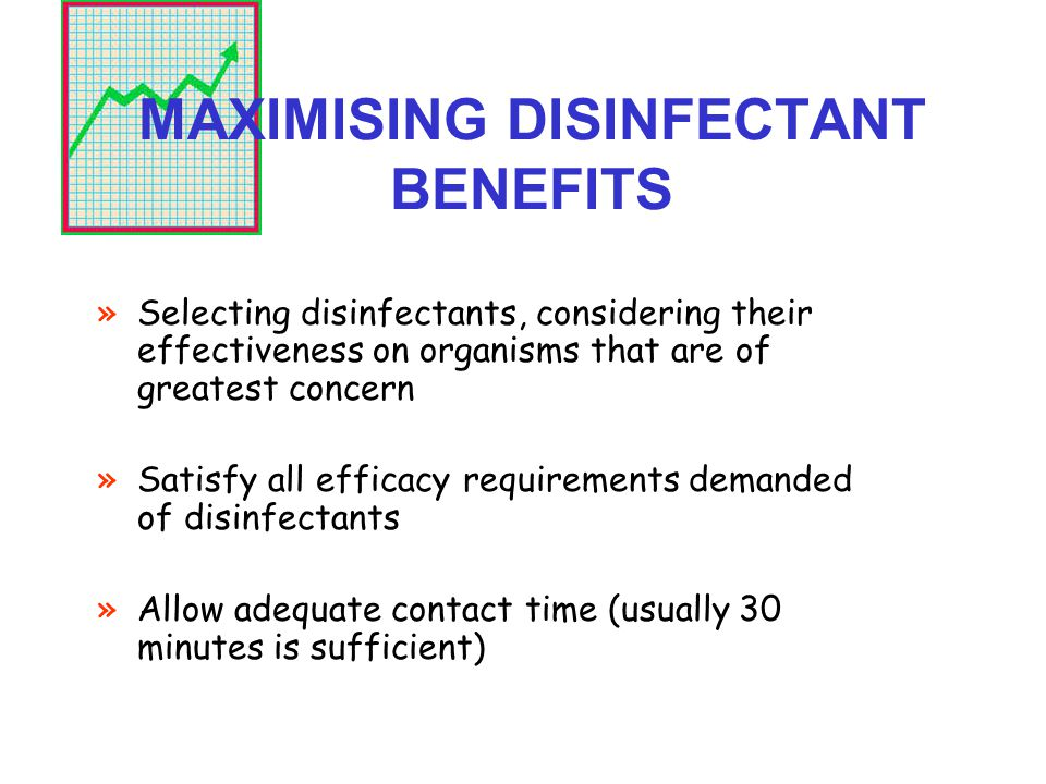 MAXIMISING DISINFECTANT BENEFITS »Selecting disinfectants, considering their effectiveness on organisms that are of greatest concern »Satisfy all efficacy requirements demanded of disinfectants »Allow adequate contact time (usually 30 minutes is sufficient)