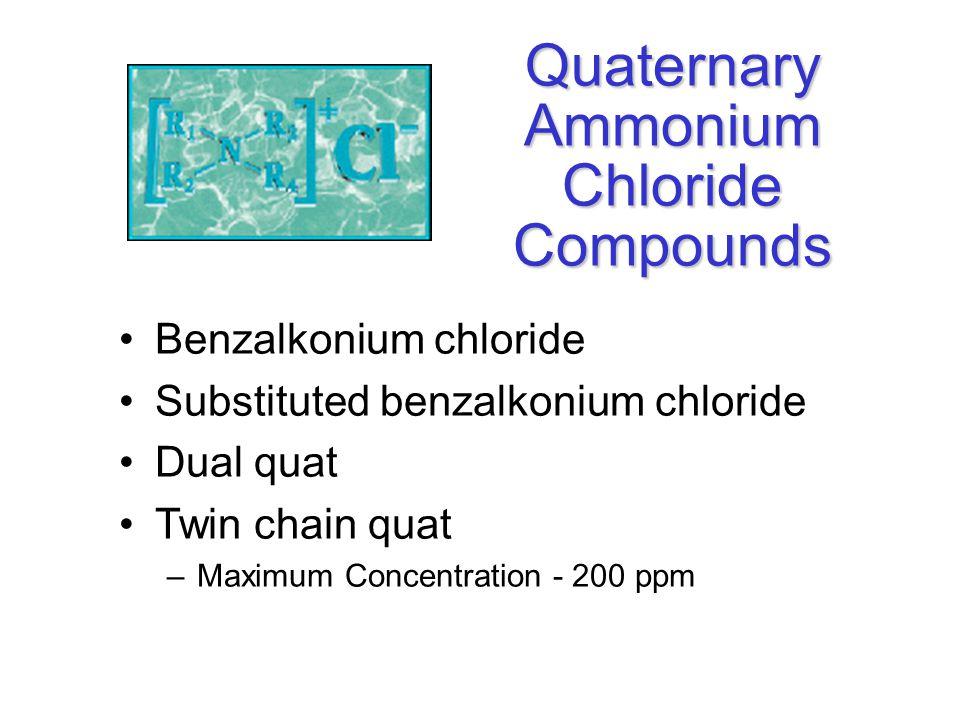 Quaternary Ammonium Chloride Compounds Benzalkonium chloride Substituted benzalkonium chloride Dual quat Twin chain quat –Maximum Concentration - 200 ppm