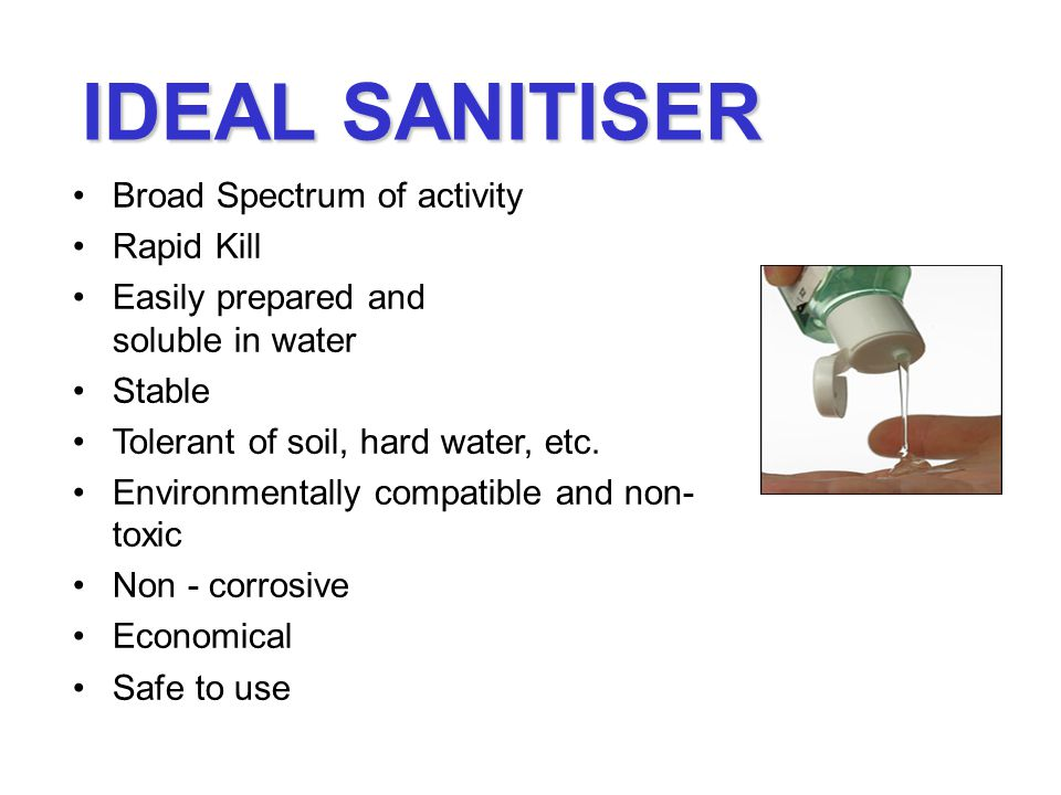 IDEAL SANITISER Broad Spectrum of activity Rapid Kill Easily prepared and soluble in water Stable Tolerant of soil, hard water, etc.