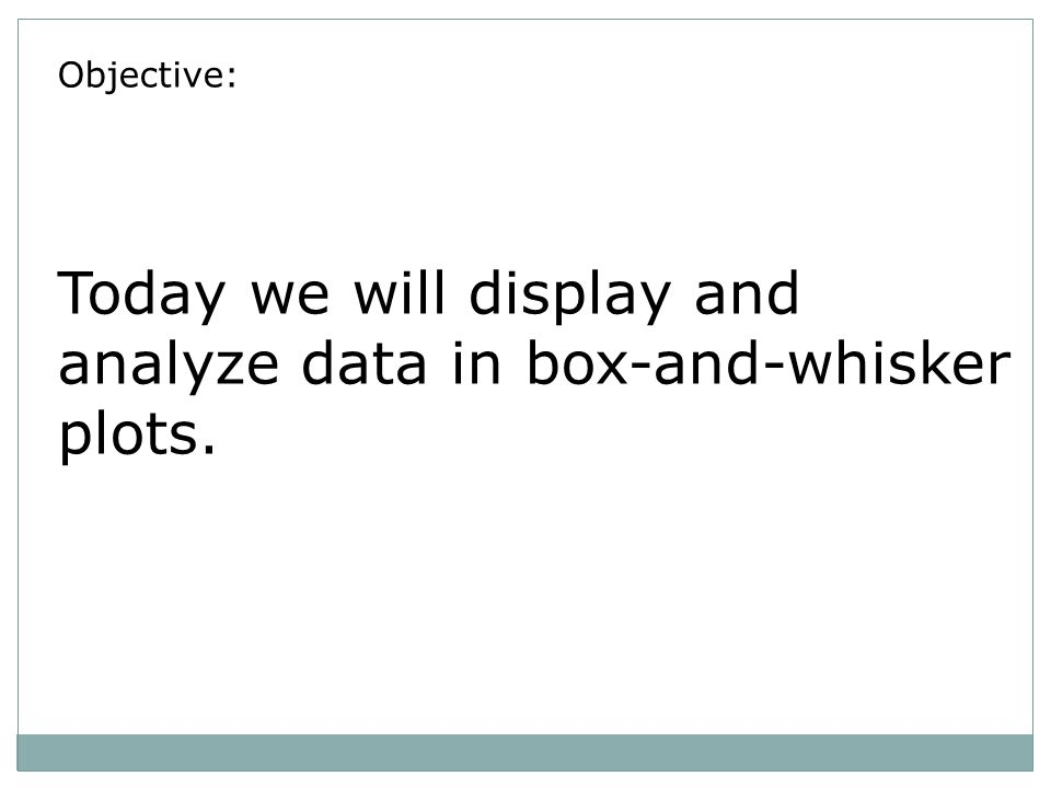 Objective: Today we will display and analyze data in box-and-whisker plots.