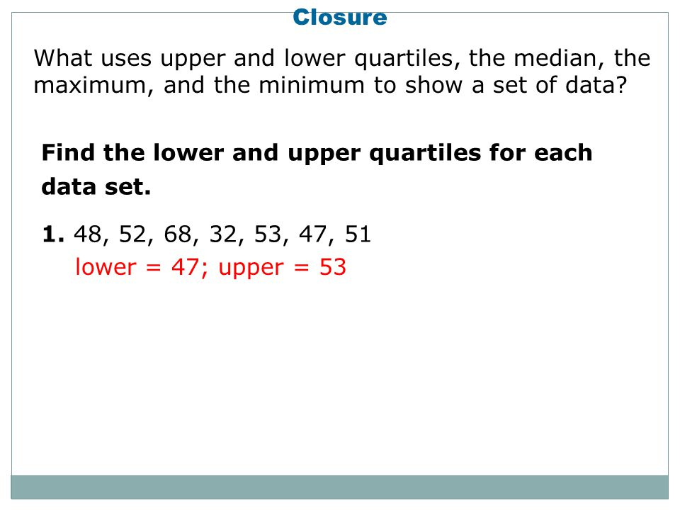 Closure Find the lower and upper quartiles for each data set.