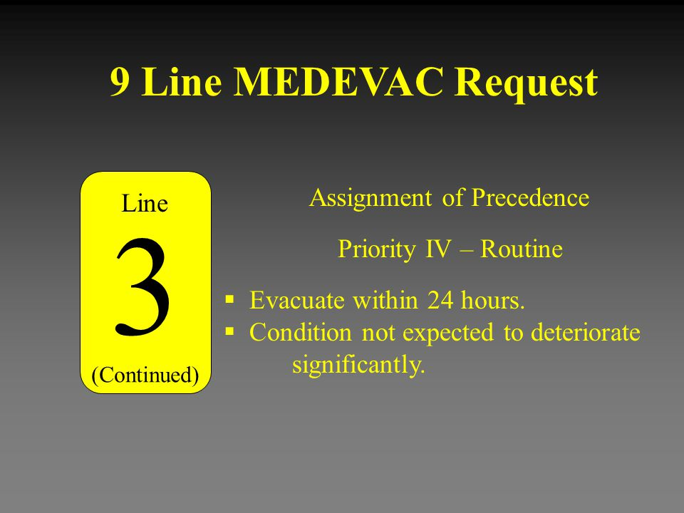 9 Line MEDEVAC Request Assignment of Precedence 3 (Continued) Priority IV – Routine  Evacuate within 24 hours.  Condition not expected to deteriorat
